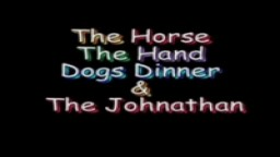 The Horse The Hand Dogs Dinner and The Johnathan