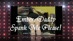 Ember, Daddy spank me please!